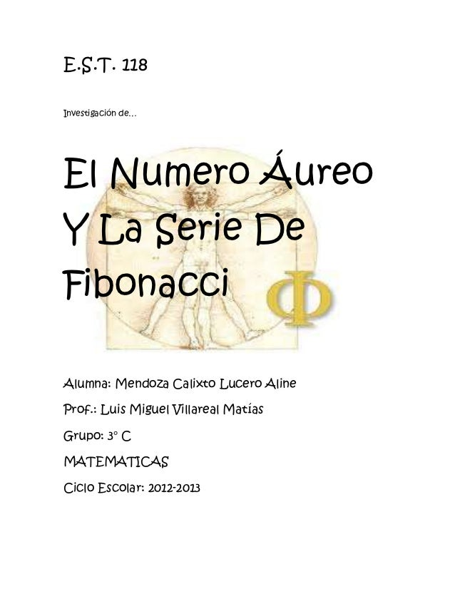 E.S.T. 118Investigación de…El Numero ÁureoY La Serie DeFibonacciAlumna: Mendoza Calixto Lucero AlineProf.: Luis Miguel Vil...
