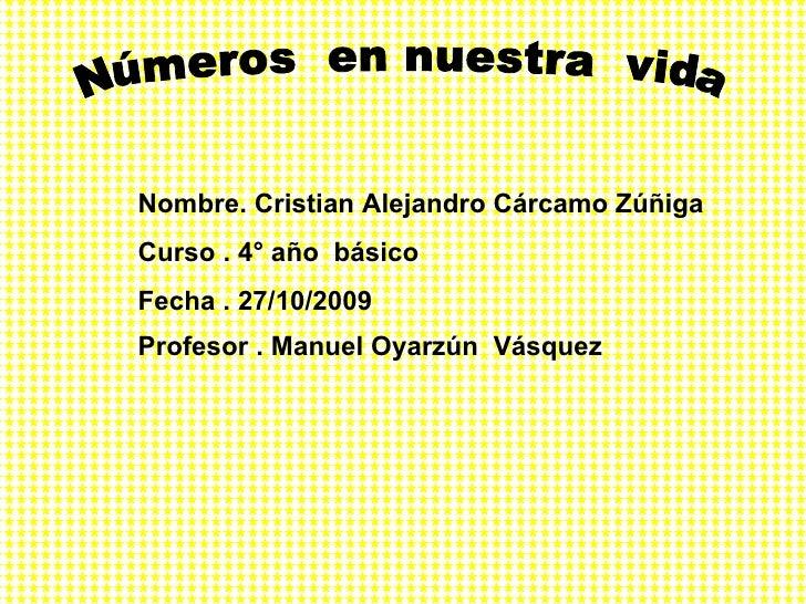 Números  en nuestra  vida  Nombre. Cristian Alejandro Cárcamo Zúñiga  Curso . 4° año  básico  Fecha . 27/10/2009 Profesor ...