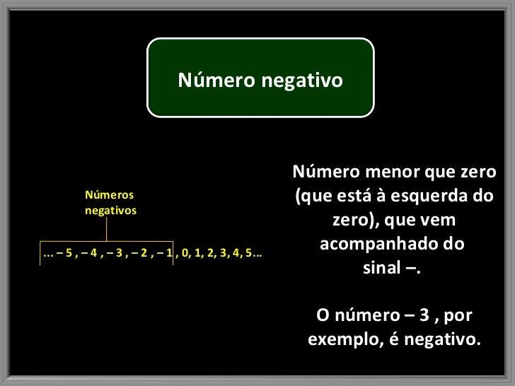 Número menor que zero (que está à esquerda do zero), que vem acompanhado do  sinal –.  O número – 3 , por exemplo, é negat...