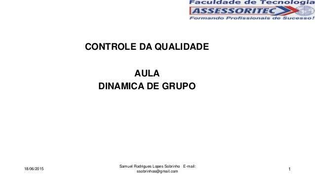 1 CONTROLE DA QUALIDADE AULA DINAMICA DE GRUPO 18/06/2015 Samuel Rodrigues Lopes Sobrinho E-mail: ssobrinhoo@gmail.com