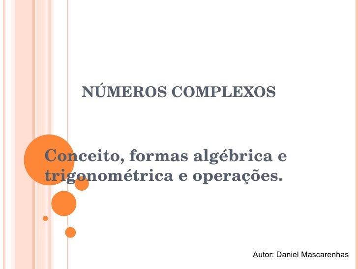 NÚMEROS COMPLEXOS Conceito, formas algébrica e trigonométrica e operações. Autor: Daniel Mascarenhas