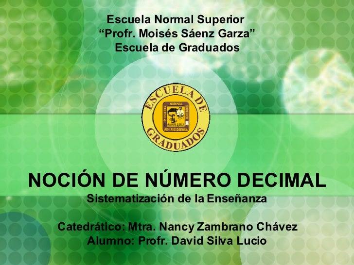 """Escuela Normal Superior  """" Profr. Moisés Sáenz Garza"""" Escuela de Graduados NOCIÓN DE NÚMERO DECIMAL Sistematización de la ..."""