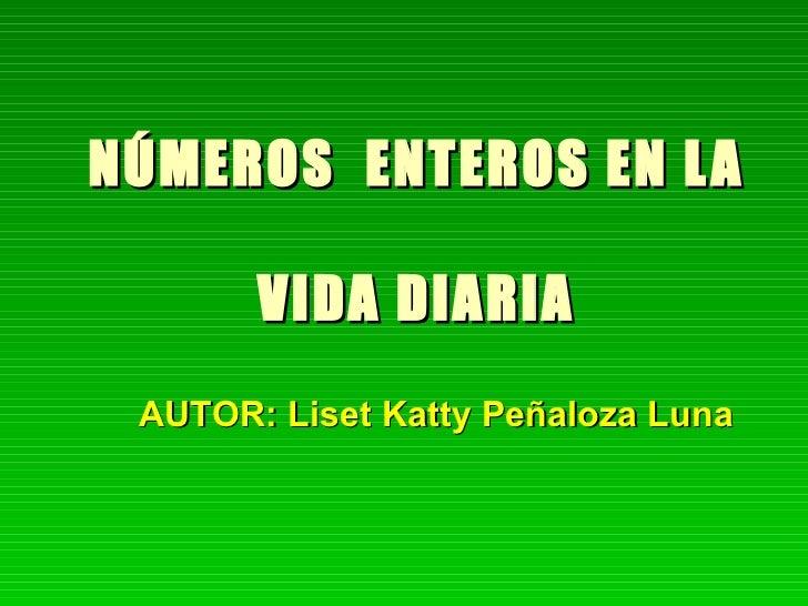 NÚMEROS  ENTEROS EN LA  VIDA DIARIA AUTOR: Liset Katty Peñaloza Luna