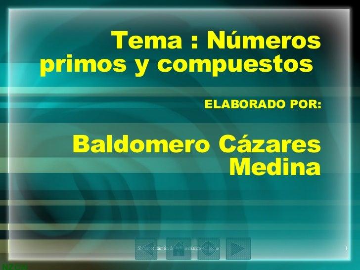 Tema : Números primos y compuestos  ELABORADO POR: Baldomero Cázares Medina