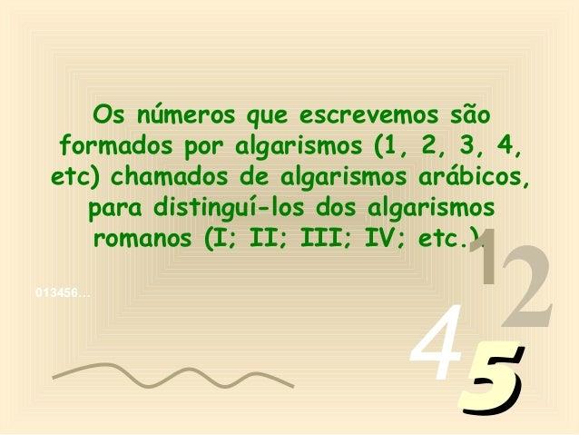 Os números que escrevemos são  formados por algarismos (1, 2, 3, 4, etc) chamados de algarismos arábicos,    para distingu...