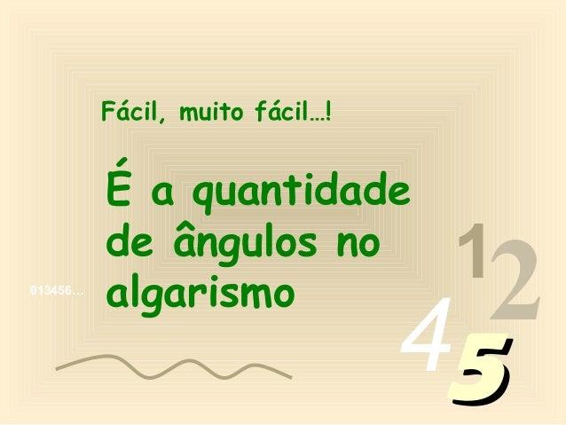 Fácil, muito fácil…!          É a quantidade          de ângulos no                                  1013456…          alg...