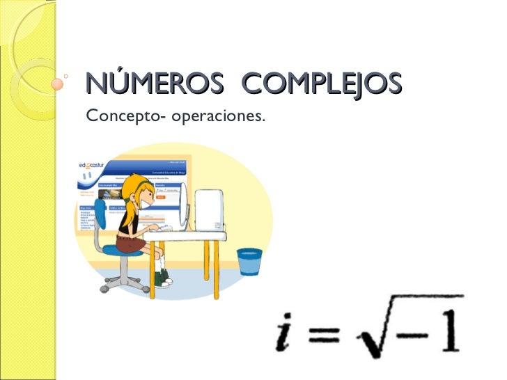 NÚMEROS COMPLEJOSConcepto- operaciones.
