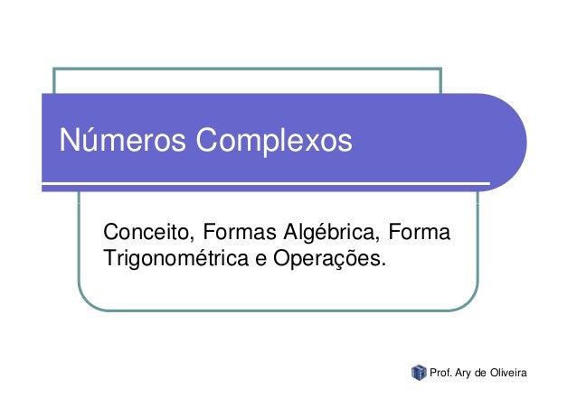 Números Complexos  Conceito, Formas Algébrica, Forma  Trigonométrica e Operações.                                Prof. Ary...