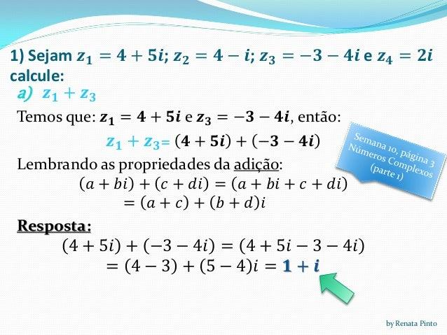 1) Sejam 𝒛 𝟏 = 𝟒 + 𝟓𝒊; 𝒛 𝟐 = 𝟒 − 𝒊; 𝒛 𝟑 = −𝟑 − 𝟒𝒊 e 𝒛 𝟒 = 𝟐𝒊 calcule: a) 𝒛 𝟏 + 𝒛 𝟑 Temos que: 𝒛 𝟏 = 𝟒 + 𝟓𝒊 e 𝒛 𝟑 = −𝟑 − 𝟒𝒊...