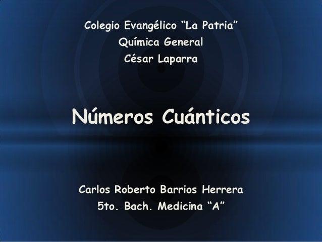 """Colegio Evangélico """"La Patria""""       Química General        César LaparraNúmeros CuánticosCarlos Roberto Barrios Herrera  ..."""