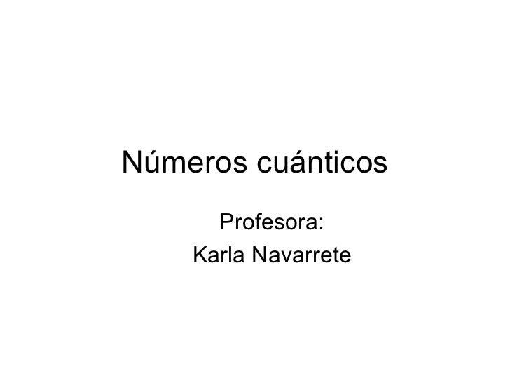 Números cuánticos Profesora: Karla Navarrete