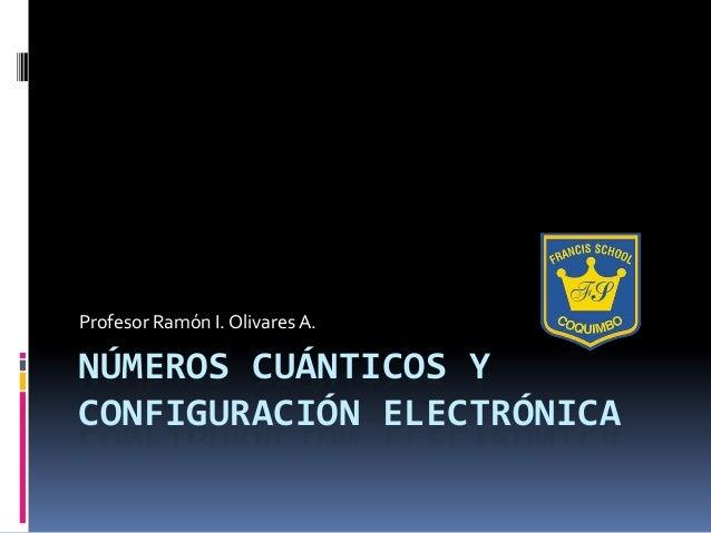 NÚMEROS CUÁNTICOS YCONFIGURACIÓN ELECTRÓNICAProfesor Ramón I. Olivares A.