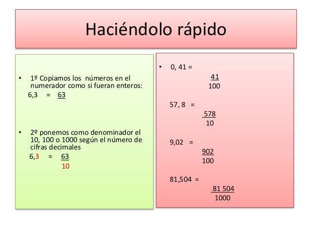 Haciéndolo rápido • 1º Copiamos los números en el numerador como si fueran enteros: 6,3 = 63 • 2º ponemos como denominador...