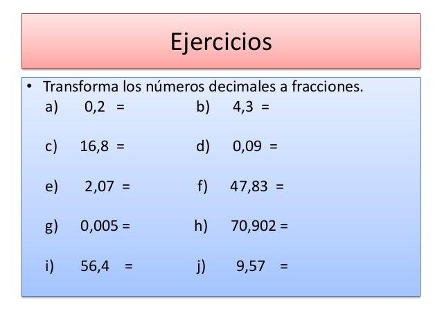 Ejercicios • Transforma los números decimales a fracciones. a) 0,2 = b) 4,3 = c) 16,8 = d) 0,09 = e) 2,07 = f) 47,83 = g) ...
