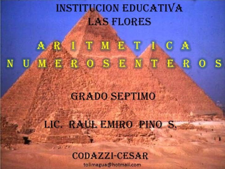 INSTITUCION EDUCATIVA LAS FLORES<br />ARITMETICA<br />NUMEROS ENTEROS<br />GRADO SEPTIMO<br />LIC.  RAÚL EMIRO  PINO  S.<b...