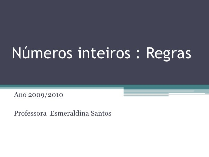 Números inteiros : Regras<br />Ano 2009/2010<br />Professora  Esmeraldina Santos<br />