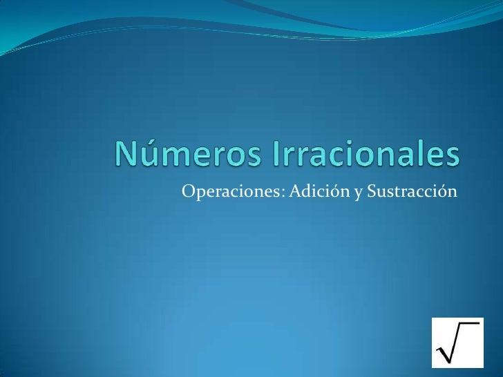 Números Irracionales<br />Operaciones: Adición y Sustracción<br />