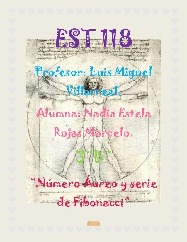 """EST 118Profesor: Luis Miguel      Villarreal. Alumna: Nadia Estela    Rojas Marcelo.       3""""B""""""""Número Áureo y serie    de..."""