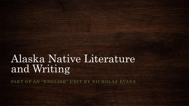 "Alaska Native Literature and Writing PART OF AN ""ENGLISH"" UNIT BY NICHOLAS EVANS"