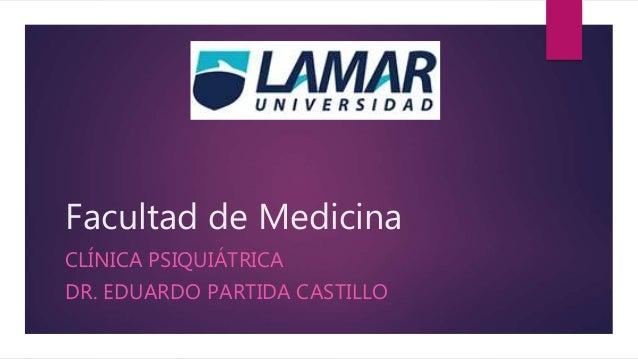 Facultad de Medicina  CLÍNICA PSIQUIÁTRICA  DR. EDUARDO PARTIDA CASTILLO