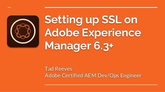 Setting up SSL on Adobe Experience Manager 6.3+ Tad Reeves Adobe Certified AEM Dev/Ops Engineer
