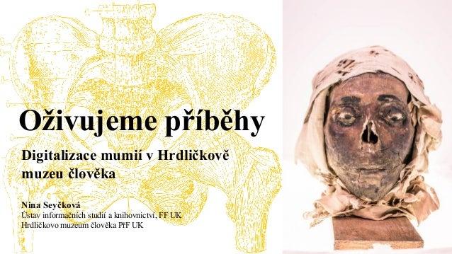 Nina Seyčková Ústav informačních studií a knihovnictví, FF UK Hrdličkovo muzeum člověka PřF UK Oživujeme příběhy Digitaliz...