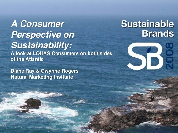 A Consumer Perspective on Sustainability: A look at LOHAS Consumers on both sides of the Atlantic  Diane Ray & Gwynne Roge...