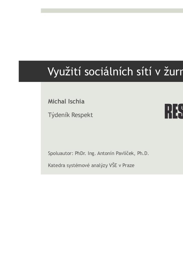 Využití sociálních sítí v žurnalisticeMichal IschiaTýdeník RespektSpoluautor: PhDr. Ing. Antonín Pavlíček, Ph.D.Katedra sy...