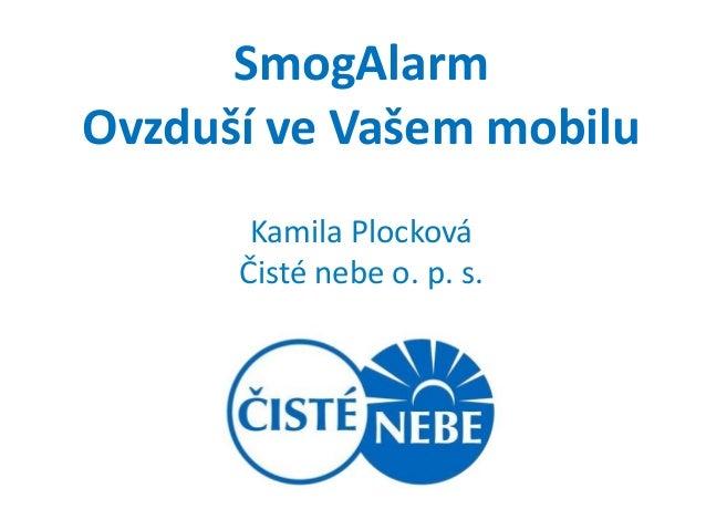 SmogAlarmOvzduší ve Vašem mobilu       Kamila Plocková      Čisté nebe o. p. s.