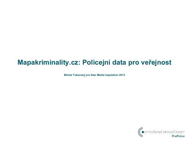 Mapakriminality.cz: Policejní data pro veřejnost              Michal Tošovský pro New Media Inspiration 2013