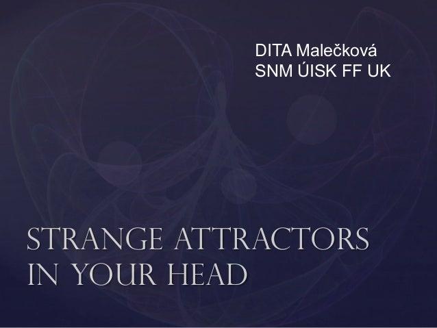 DITA Malečková SNM ÚISK FF UK  Strange attractors in your head