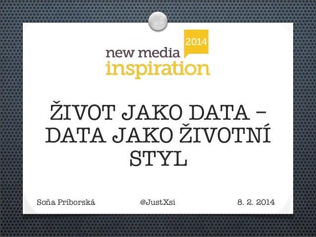 ŽIVOT JAKO DATA – DATA JAKO ŽIVOTNÍ STYL Soňa Príborská  @JustXsi  8. 2. 2014