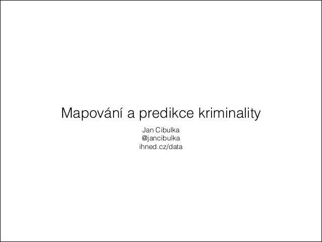 Mapování a predikce kriminality Jan Cibulka @jancibulka ihned.cz/data