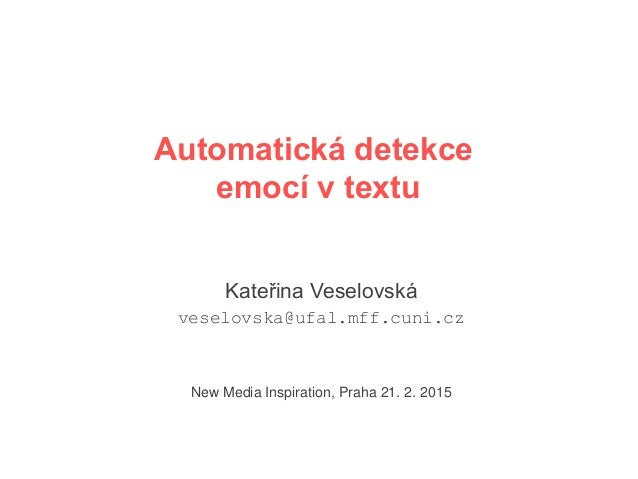 Automatická detekce emocí v textu Kateřina Veselovská veselovska@ufal.mff.cuni.cz New Media Inspiration, Praha 21. 2. 2015