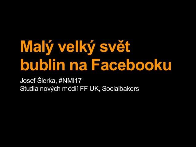 Malý velký svět bublin na Facebooku Josef Šlerka, #NMI17 Studia nových médií FF UK, Socialbakers