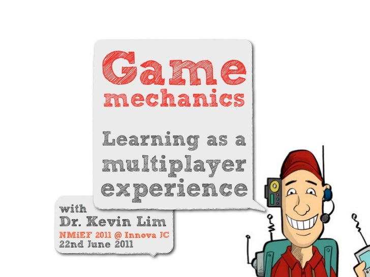 Game        mechanics        Learning as a        multiplayer        experiencewithDr. Kevin LimNMiEF 2011 @ Innova JC22nd...
