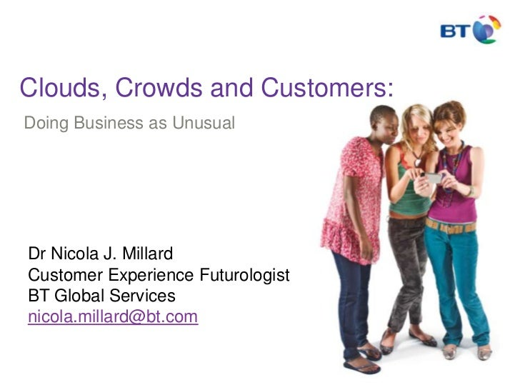 Clouds, Crowds and Customers:<br />Doing Business as Unusual<br />Dr Nicola J. MillardCustomer Experience FuturologistBT G...