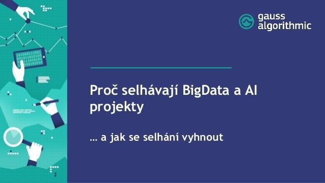 Proč selhávají BigData a AI projekty … a jak se selhání vyhnout