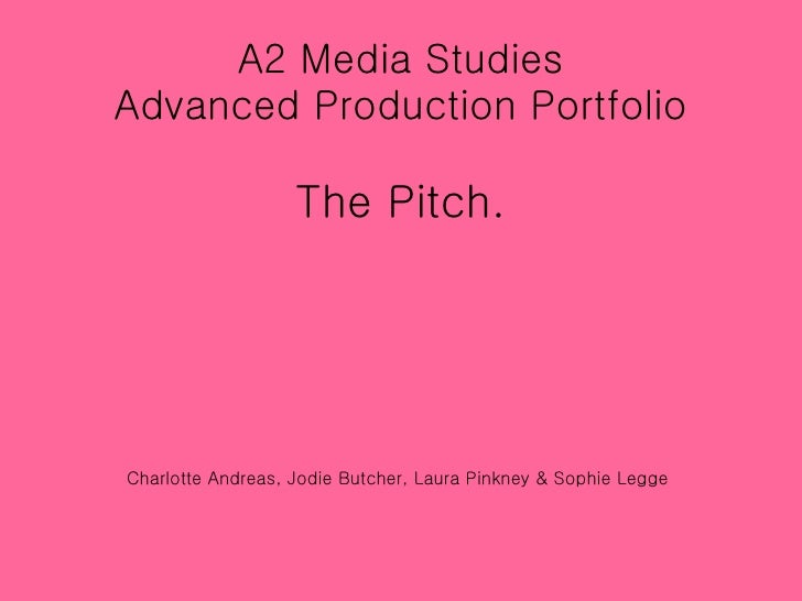 A2 Media Studies Advanced Production Portfolio The Pitch. Charlotte Andreas, Jodie Butcher, Laura Pinkney & Sophie Legge
