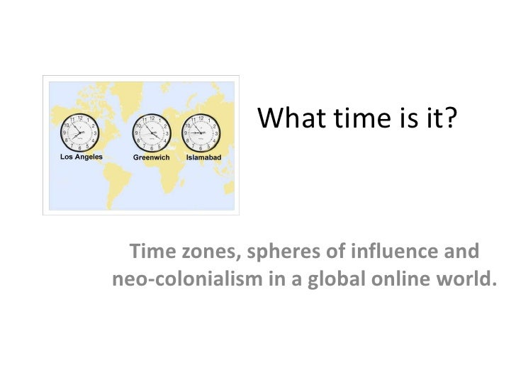 What time is it?<br />Time zones, spheres of influence and neo-colonialism in a global online world.<br />