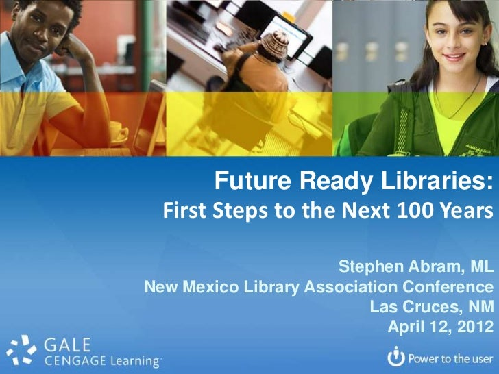 Future Ready Libraries:   First Steps to the Next 100 Years                        Stephen Abram, ML New Mexico Library As...