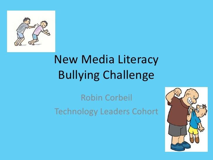 New Media Literacy Bullying Challenge<br />Robin Corbeil<br />Technology Leaders Cohort<br />