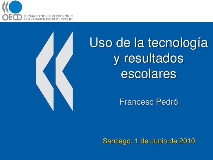 Uso de la tecnología    y resultados      escolares         Francesc Pedró      Santiago, 1 de Junio de 2010