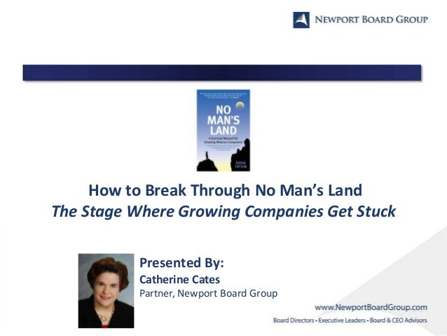 How to Break Through No Man's Land The Stage Where Growing Companies Get Stuck Presented By: Catherine Cates Partner, Newp...