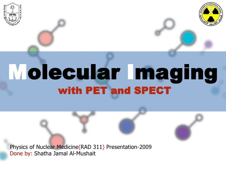 Molecular Imaging<br />with PET and SPECT<br />Physics of Nuclear Medicine(RAD 311) Presentation-2009<br />Done by: Shatha...