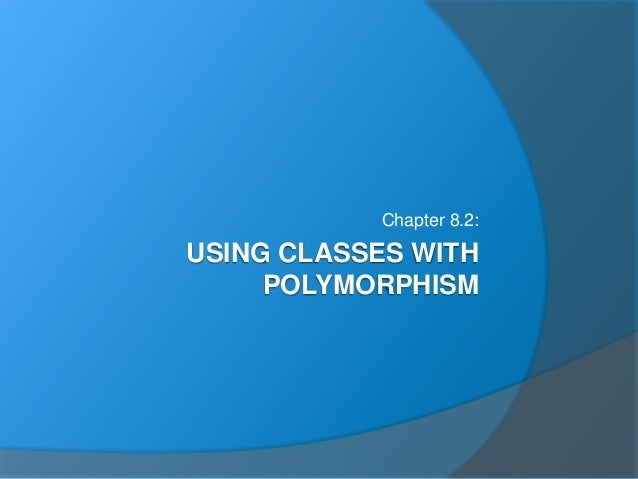 USING CLASSES WITH POLYMORPHISM Chapter 8.2: