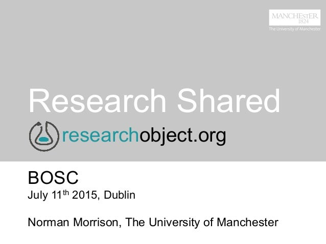 Research Shared BOSC July 11th 2015, Dublin Norman Morrison, The University of Manchester researchobject.org