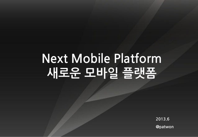Next Mobile Platform새로운 모바일 플랫폼2013.6@patwon