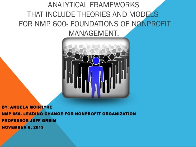 ANALYTICAL FRAMEWORKS THAT INCLUDE THEORIES AND MODELS FOR NMP 600- FOUNDATIONS OF NONPROFIT MANAGEMENT.  BY: ANGELA MCINT...