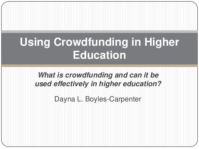 Using Crowdfunding in Higher Education What is crowdfunding and can it be used effectively in higher education? Dayna L. B...